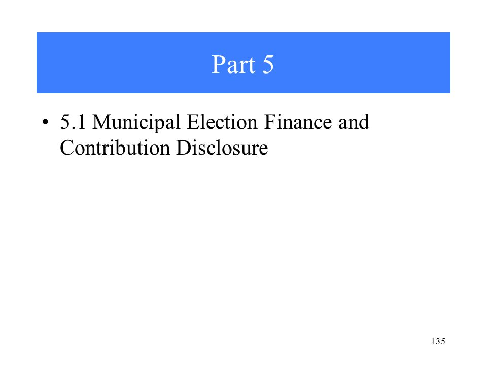 Part 5 5.1 Municipal Election Finance and Contribution Disclosure 135