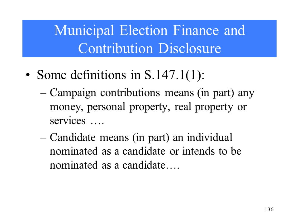 Municipal Election Finance and Contribution Disclosure Some definitions in S.147.1(1): –Campaign contributions means (in part) any money, personal property, real property or services ….