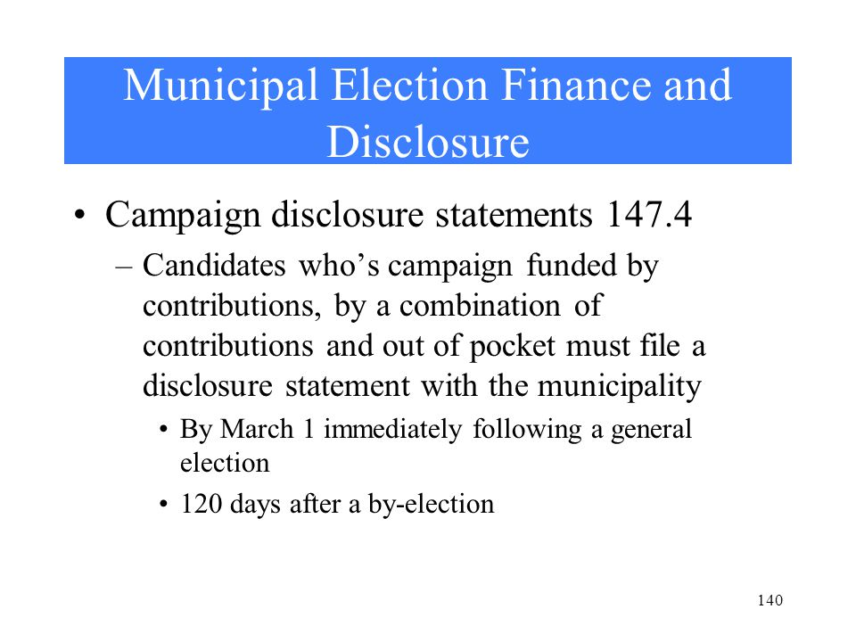 Municipal Election Finance and Disclosure Campaign disclosure statements 147.4 –Candidates who's campaign funded by contributions, by a combination of contributions and out of pocket must file a disclosure statement with the municipality By March 1 immediately following a general election 120 days after a by-election 140