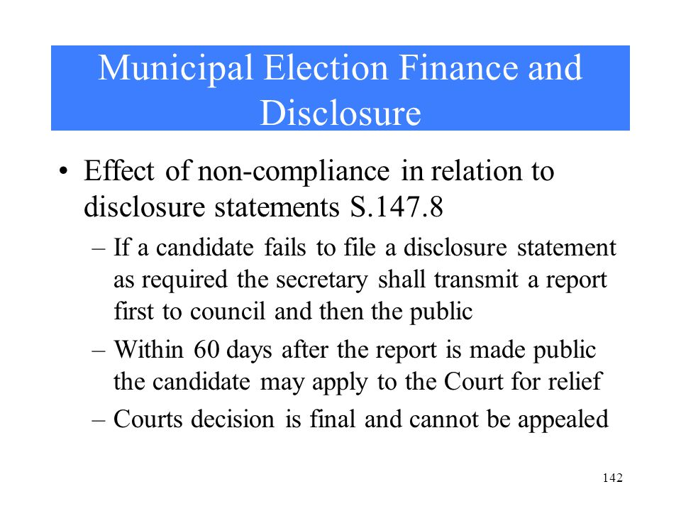 Municipal Election Finance and Disclosure Effect of non-compliance in relation to disclosure statements S.147.8 –If a candidate fails to file a disclosure statement as required the secretary shall transmit a report first to council and then the public –Within 60 days after the report is made public the candidate may apply to the Court for relief –Courts decision is final and cannot be appealed 142