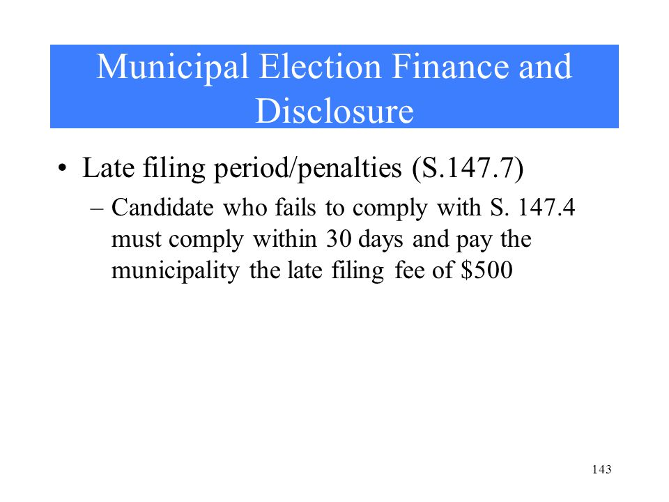 Municipal Election Finance and Disclosure Late filing period/penalties (S.147.7) –Candidate who fails to comply with S.