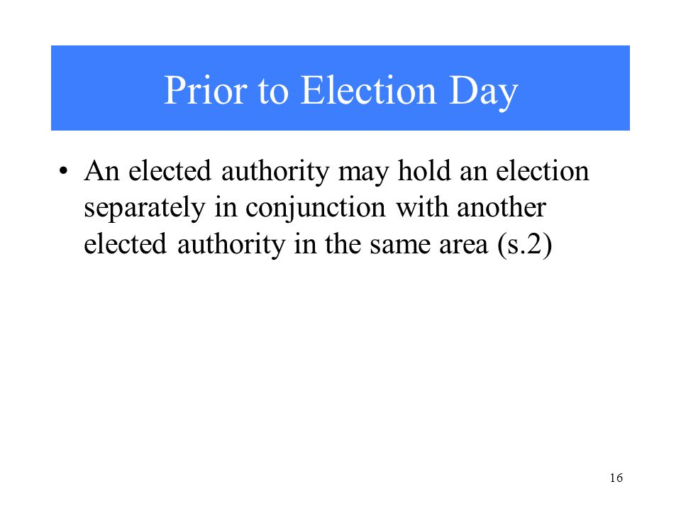 16 Prior to Election Day An elected authority may hold an election separately in conjunction with another elected authority in the same area (s.2)