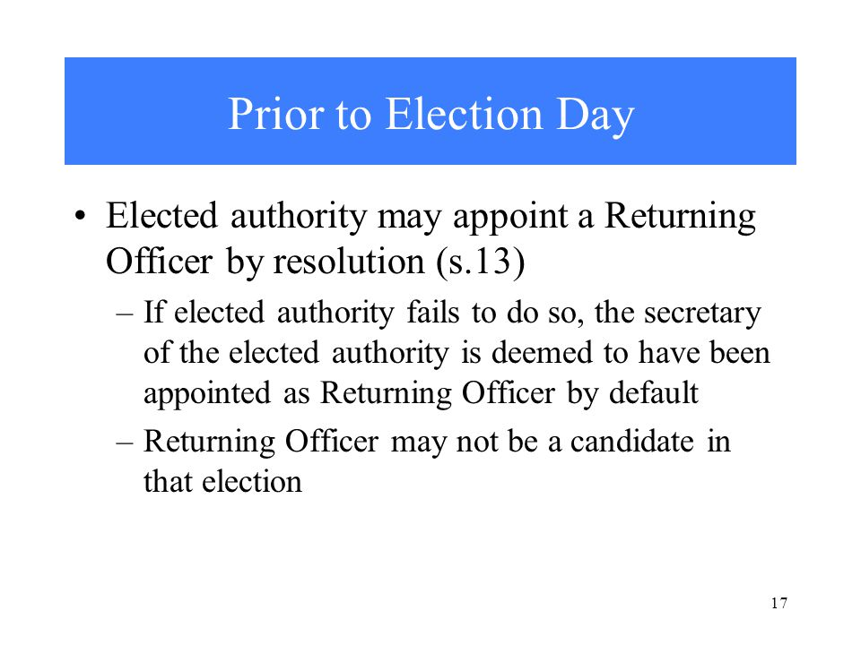 17 Prior to Election Day Elected authority may appoint a Returning Officer by resolution (s.13) –If elected authority fails to do so, the secretary of the elected authority is deemed to have been appointed as Returning Officer by default –Returning Officer may not be a candidate in that election