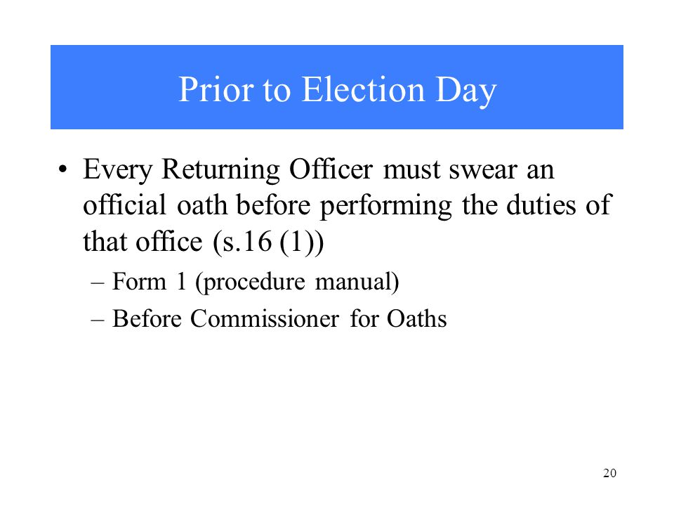 20 Prior to Election Day Every Returning Officer must swear an official oath before performing the duties of that office (s.16 (1)) –Form 1 (procedure manual) –Before Commissioner for Oaths