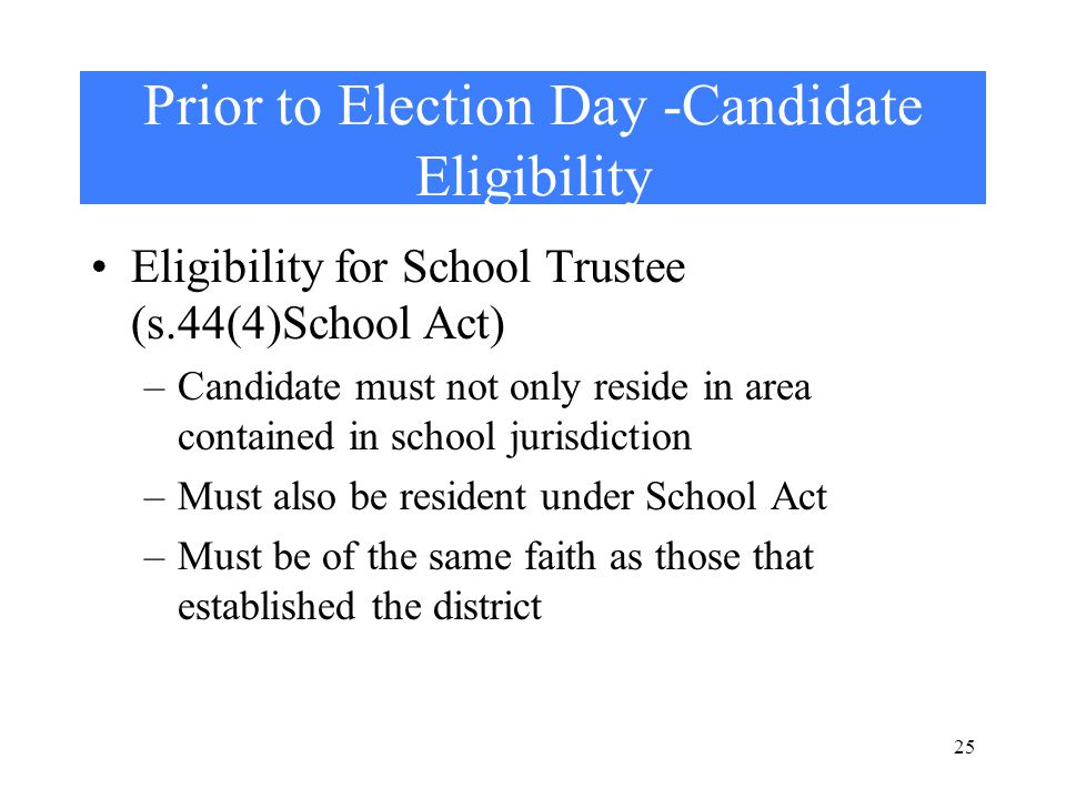 25 Prior to Election Day -Candidate Eligibility Eligibility for School Trustee (s.44(4)School Act) –Candidate must not only reside in area contained in school jurisdiction –Must also be resident under School Act –Must be of the same faith as those that established the district