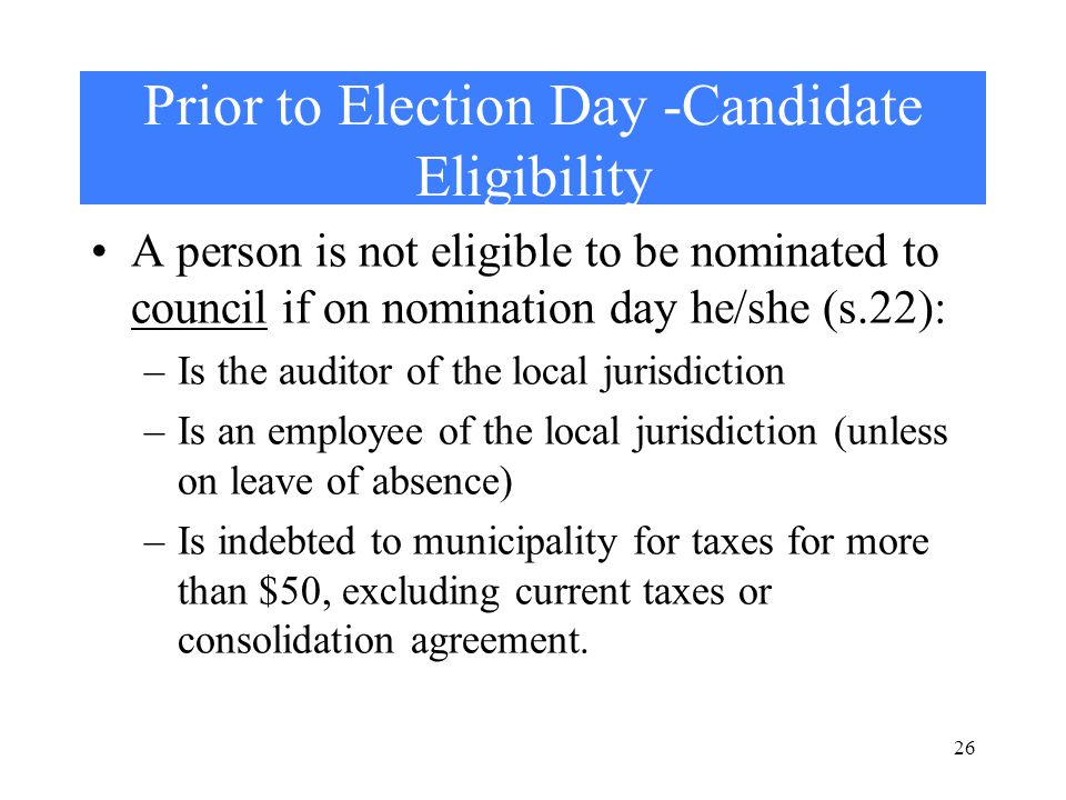 26 Prior to Election Day -Candidate Eligibility A person is not eligible to be nominated to council if on nomination day he/she (s.22): –Is the auditor of the local jurisdiction –Is an employee of the local jurisdiction (unless on leave of absence) –Is indebted to municipality for taxes for more than $50, excluding current taxes or consolidation agreement.