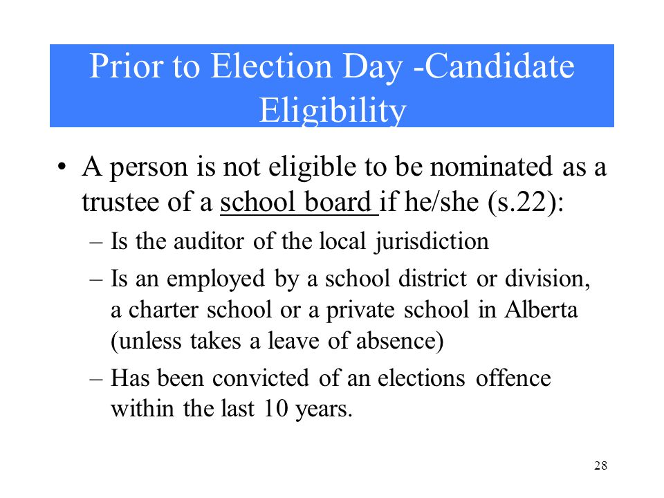 28 Prior to Election Day -Candidate Eligibility A person is not eligible to be nominated as a trustee of a school board if he/she (s.22): –Is the auditor of the local jurisdiction –Is an employed by a school district or division, a charter school or a private school in Alberta (unless takes a leave of absence) –Has been convicted of an elections offence within the last 10 years.