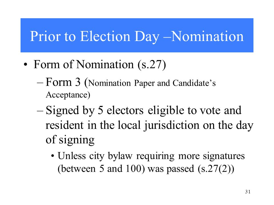 31 Prior to Election Day –Nomination Form of Nomination (s.27) –Form 3 ( Nomination Paper and Candidate's Acceptance) –Signed by 5 electors eligible to vote and resident in the local jurisdiction on the day of signing Unless city bylaw requiring more signatures (between 5 and 100) was passed (s.27(2))