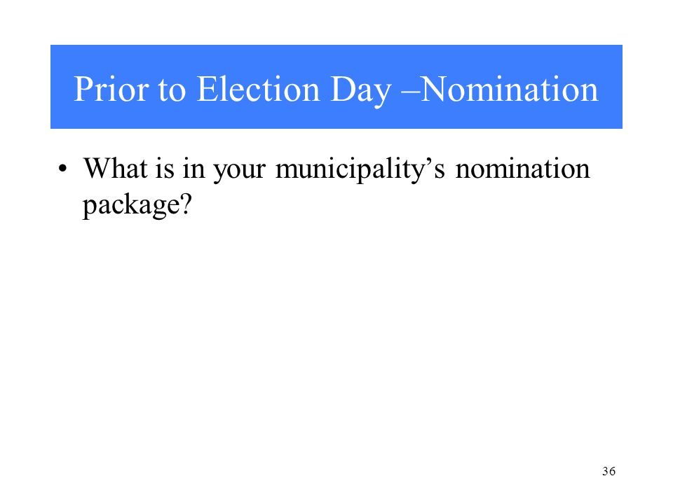 Prior to Election Day –Nomination What is in your municipality's nomination package 36