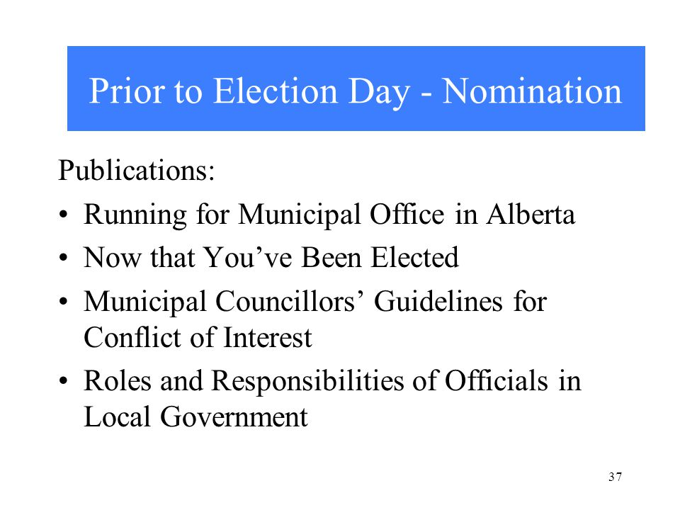 Prior to Election Day - Nomination Publications: Running for Municipal Office in Alberta Now that You've Been Elected Municipal Councillors' Guidelines for Conflict of Interest Roles and Responsibilities of Officials in Local Government 37