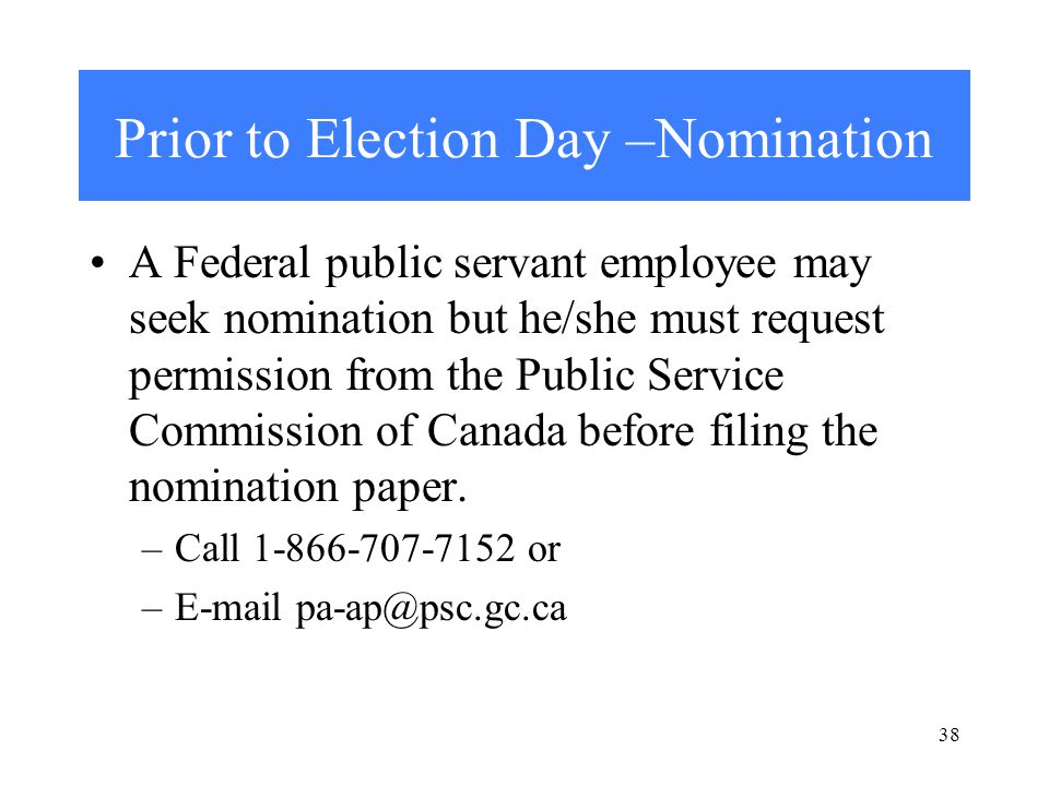 Prior to Election Day –Nomination A Federal public servant employee may seek nomination but he/she must request permission from the Public Service Commission of Canada before filing the nomination paper.