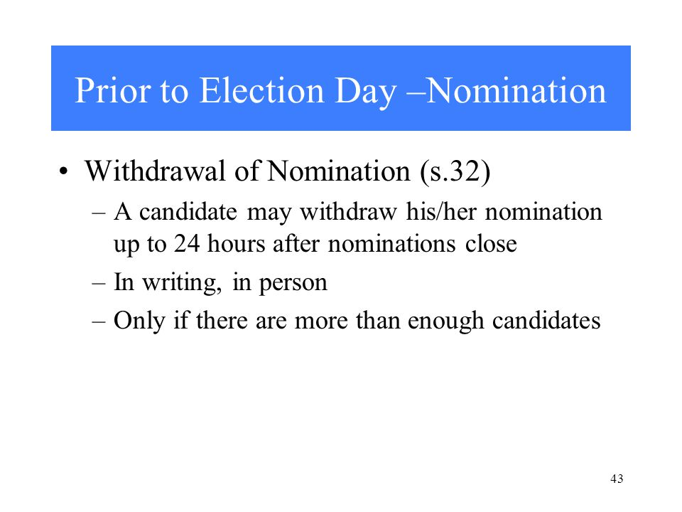 43 Prior to Election Day –Nomination Withdrawal of Nomination (s.32) –A candidate may withdraw his/her nomination up to 24 hours after nominations close –In writing, in person –Only if there are more than enough candidates