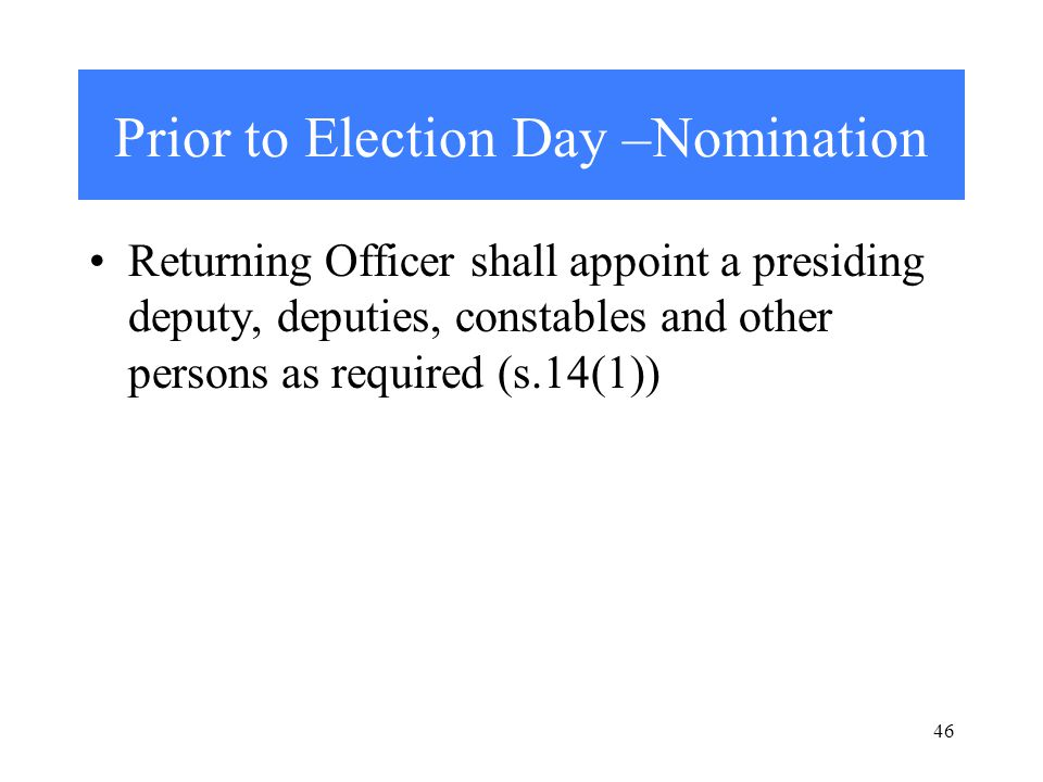 46 Prior to Election Day –Nomination Returning Officer shall appoint a presiding deputy, deputies, constables and other persons as required (s.14(1))