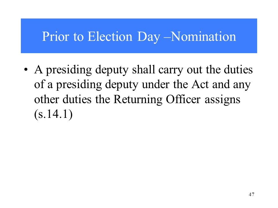 47 Prior to Election Day –Nomination A presiding deputy shall carry out the duties of a presiding deputy under the Act and any other duties the Returning Officer assigns (s.14.1)