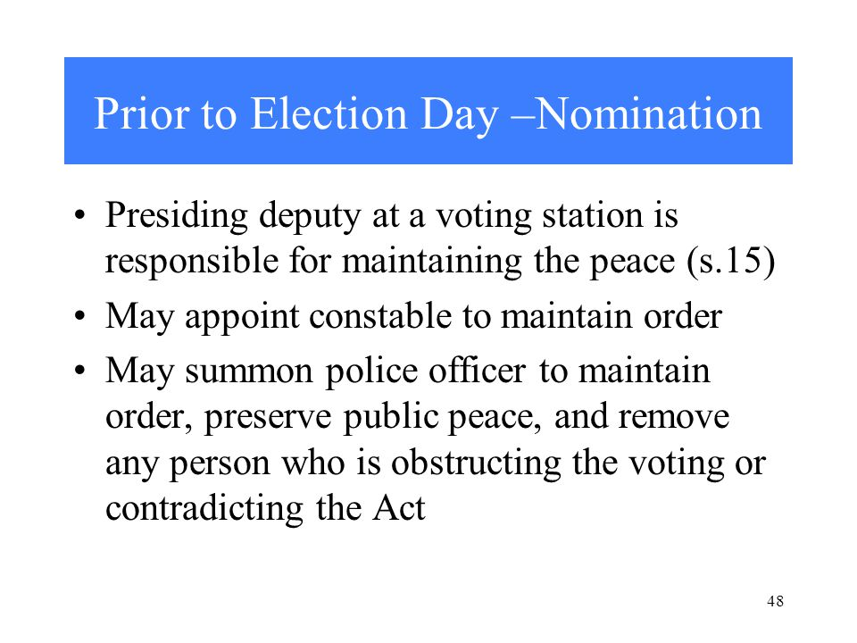 48 Prior to Election Day –Nomination Presiding deputy at a voting station is responsible for maintaining the peace (s.15) May appoint constable to maintain order May summon police officer to maintain order, preserve public peace, and remove any person who is obstructing the voting or contradicting the Act