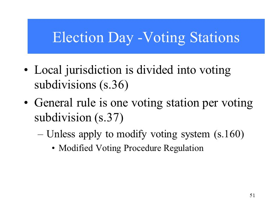 51 Election Day -Voting Stations Local jurisdiction is divided into voting subdivisions (s.36) General rule is one voting station per voting subdivision (s.37) –Unless apply to modify voting system (s.160) Modified Voting Procedure Regulation