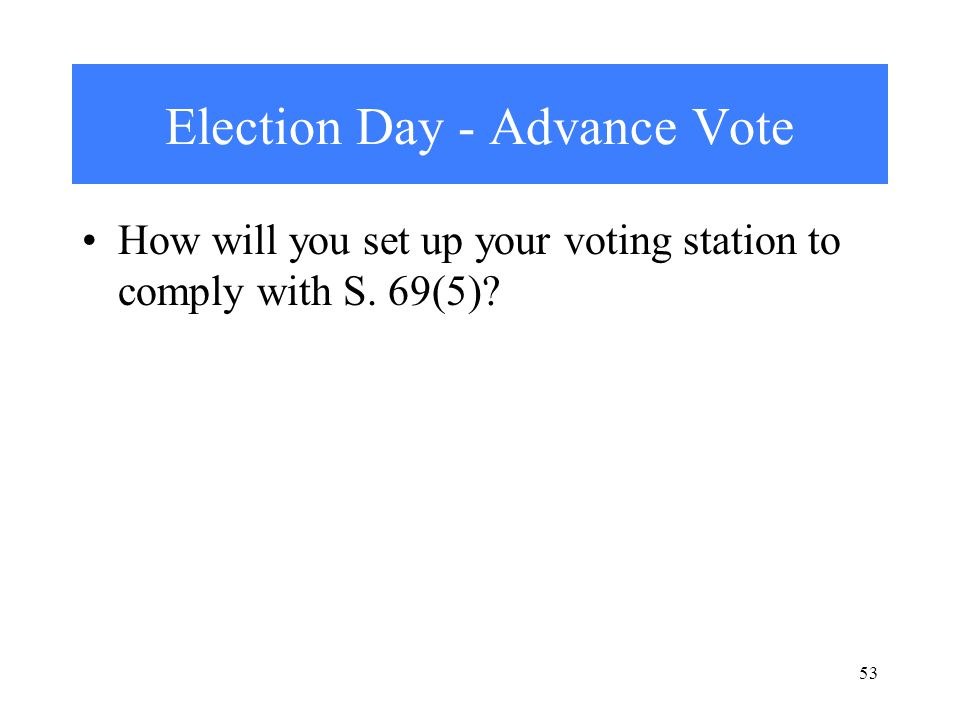 Election Day - Advance Vote How will you set up your voting station to comply with S. 69(5) 53