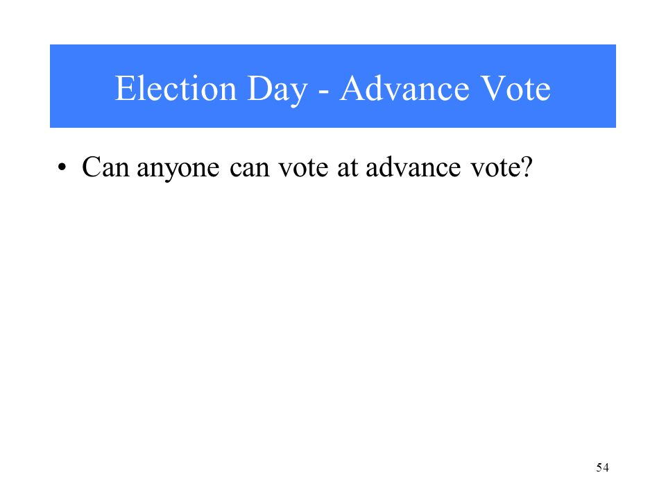 54 Election Day - Advance Vote Can anyone can vote at advance vote