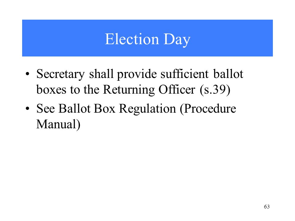 63 Election Day Secretary shall provide sufficient ballot boxes to the Returning Officer (s.39) See Ballot Box Regulation (Procedure Manual)