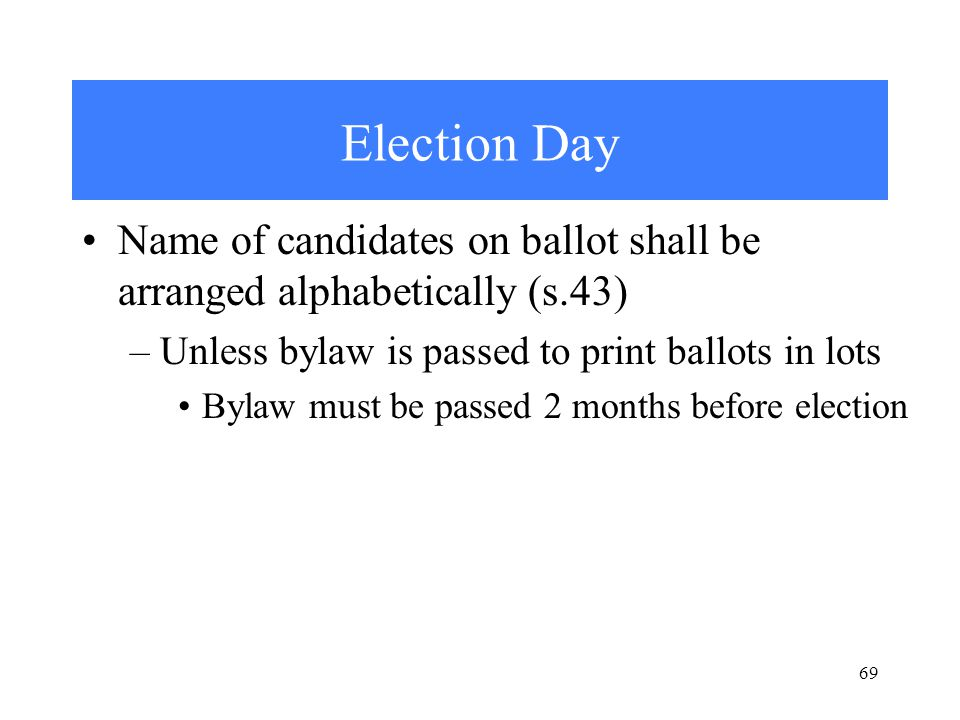 69 Election Day Name of candidates on ballot shall be arranged alphabetically (s.43) –Unless bylaw is passed to print ballots in lots Bylaw must be passed 2 months before election