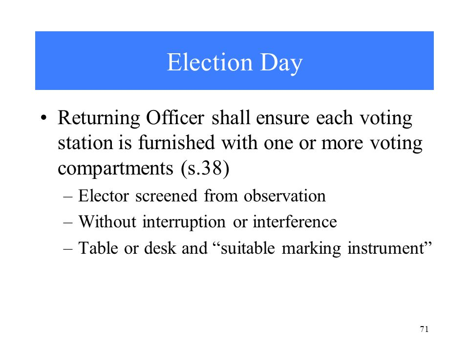 71 Election Day Returning Officer shall ensure each voting station is furnished with one or more voting compartments (s.38) –Elector screened from observation –Without interruption or interference –Table or desk and suitable marking instrument