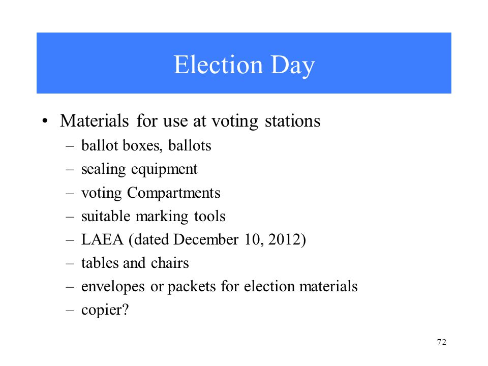 72 Election Day Materials for use at voting stations –ballot boxes, ballots –sealing equipment –voting Compartments –suitable marking tools –LAEA (dated December 10, 2012) –tables and chairs –envelopes or packets for election materials –copier