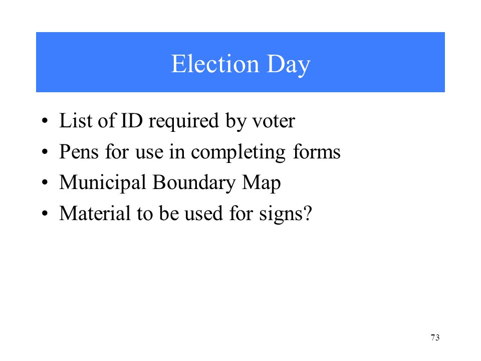 Election Day List of ID required by voter Pens for use in completing forms Municipal Boundary Map Material to be used for signs.