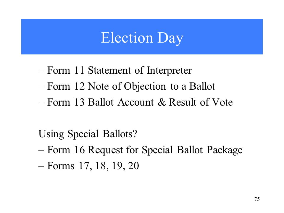 Election Day –Form 11 Statement of Interpreter –Form 12 Note of Objection to a Ballot –Form 13 Ballot Account & Result of Vote Using Special Ballots.