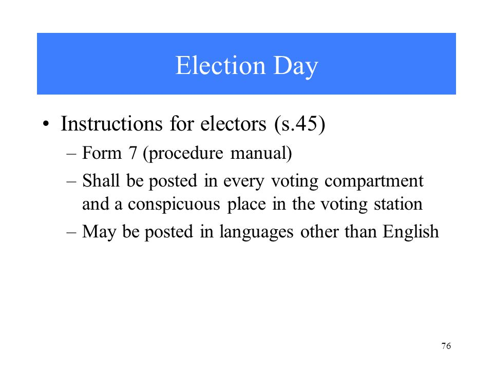 76 Election Day Instructions for electors (s.45) –Form 7 (procedure manual) –Shall be posted in every voting compartment and a conspicuous place in the voting station –May be posted in languages other than English