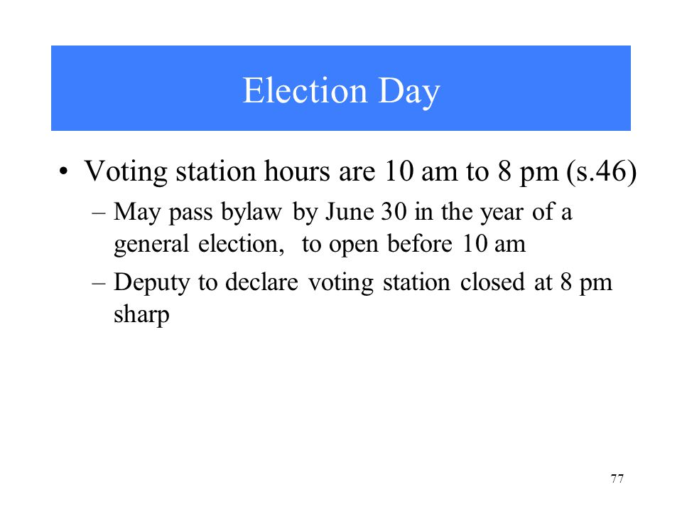 77 Election Day Voting station hours are 10 am to 8 pm (s.46) –May pass bylaw by June 30 in the year of a general election, to open before 10 am –Deputy to declare voting station closed at 8 pm sharp