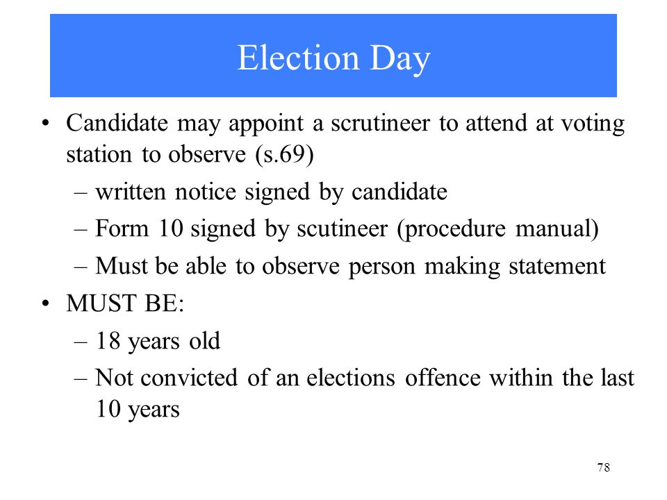 78 Election Day Candidate may appoint a scrutineer to attend at voting station to observe (s.69) –written notice signed by candidate –Form 10 signed by scutineer (procedure manual) –Must be able to observe person making statement MUST BE: –18 years old –Not convicted of an elections offence within the last 10 years