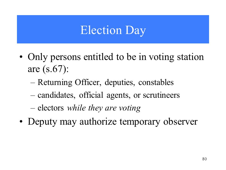 80 Election Day Only persons entitled to be in voting station are (s.67): –Returning Officer, deputies, constables –candidates, official agents, or scrutineers –electors while they are voting Deputy may authorize temporary observer