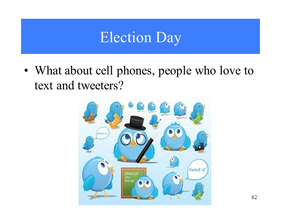 Election Day What about cell phones, people who love to text and tweeters 82