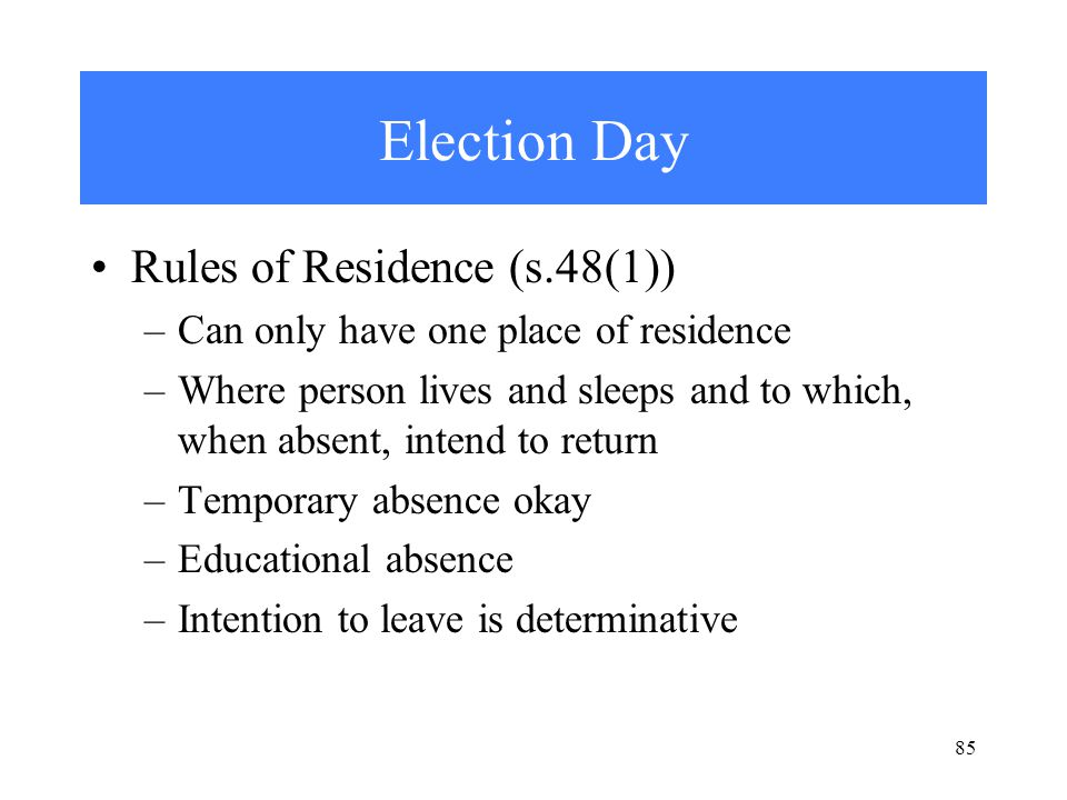 85 Election Day Rules of Residence (s.48(1)) –Can only have one place of residence –Where person lives and sleeps and to which, when absent, intend to return –Temporary absence okay –Educational absence –Intention to leave is determinative