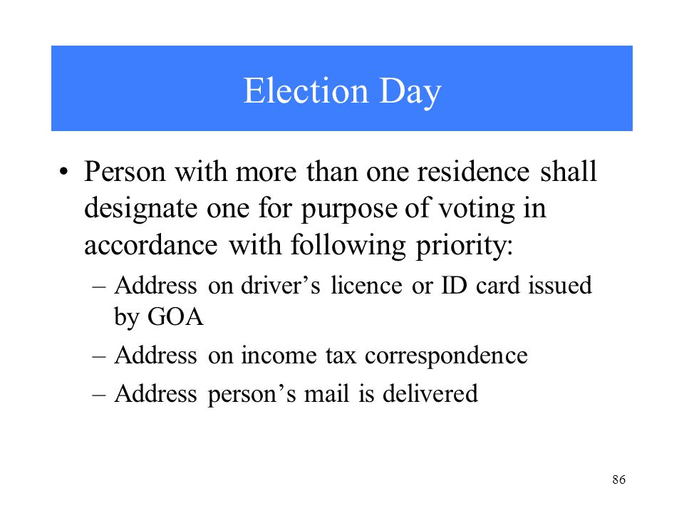 Election Day Person with more than one residence shall designate one for purpose of voting in accordance with following priority: –Address on driver's licence or ID card issued by GOA –Address on income tax correspondence –Address person's mail is delivered 86
