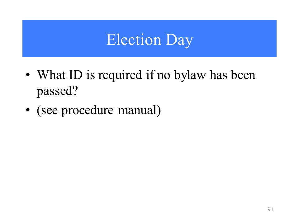 Election Day What ID is required if no bylaw has been passed (see procedure manual) 91