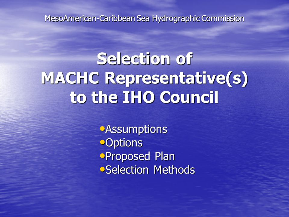 MACHC will be allotted 2 Representatives to the IHO Council MACHC will be allotted 2 Representatives to the IHO Council All MACHC Council Representatives will serve a 3-year Term All MACHC Council Representatives will serve a 3-year Term MACHC will meet at least once between consecutive IHO Assemblies MACHC will meet at least once between consecutive IHO Assemblies The MACHC Representative must be from a Member State with Full Member Status in MACHC The MACHC Representative must be from a Member State with Full Member Status in MACHC Assumptions