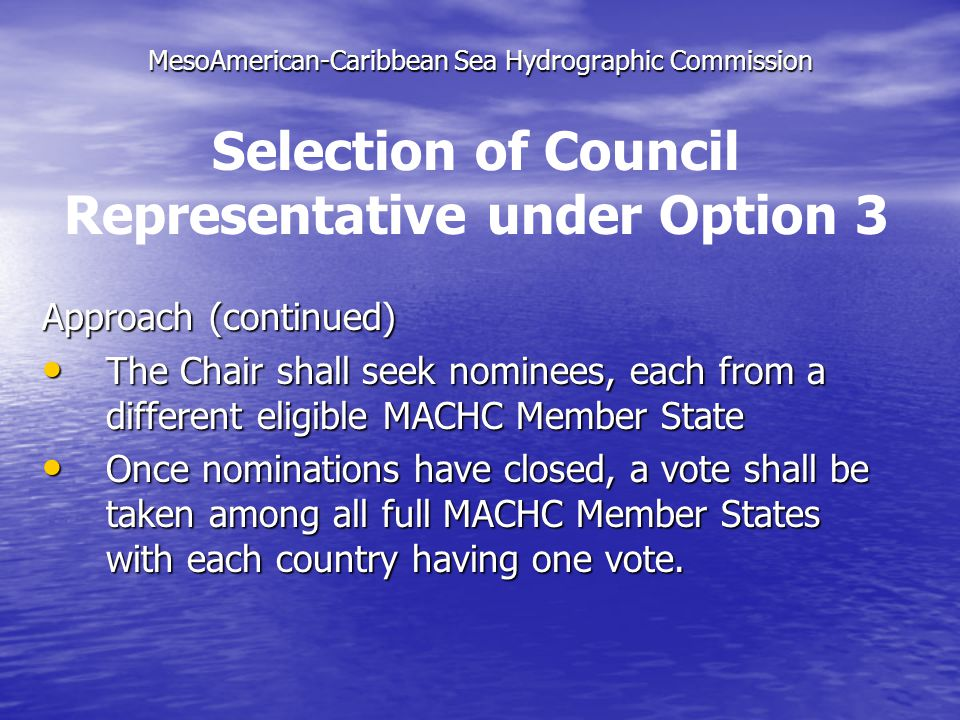 MesoAmerican-Caribbean Sea Hydrographic Commission Approach (continued) The Chair shall seek nominees, each from a different eligible MACHC Member State The Chair shall seek nominees, each from a different eligible MACHC Member State Once nominations have closed, a vote shall be taken among all full MACHC Member States with each country having one vote.