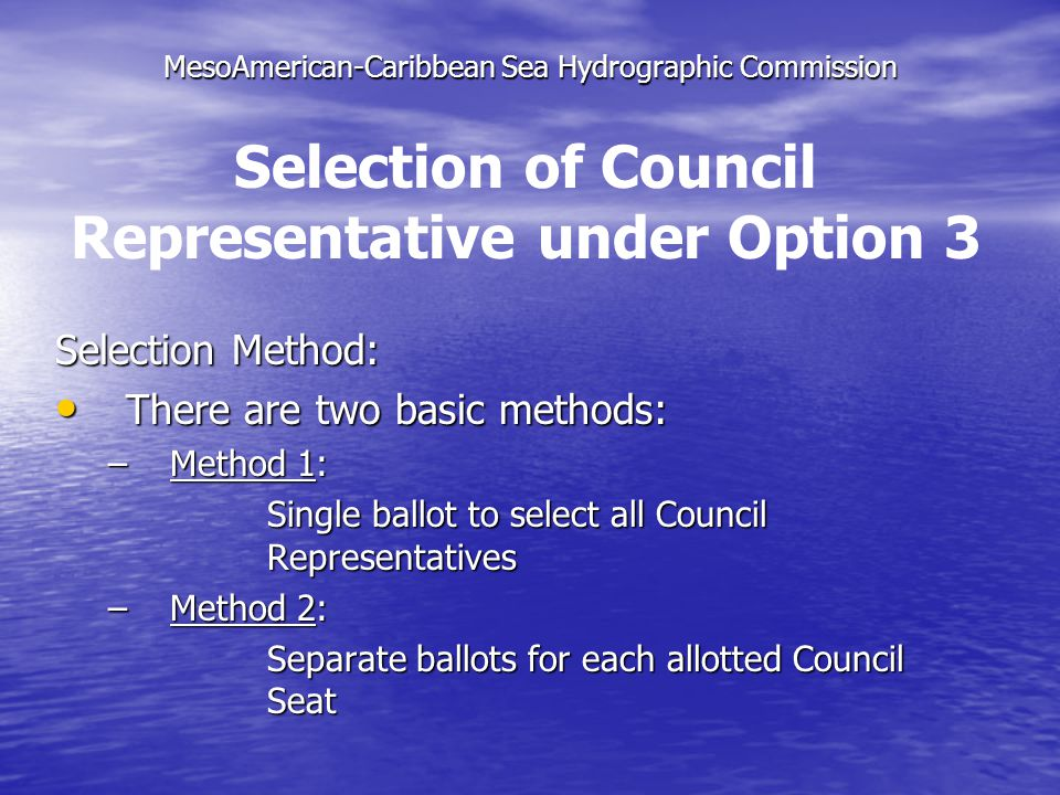 MesoAmerican-Caribbean Sea Hydrographic Commission Selection Method: There are two basic methods: There are two basic methods: –Method 1: Single ballot to select all Council Representatives –Method 2: Separate ballots for each allotted Council Seat Selection of Council Representative under Option 3