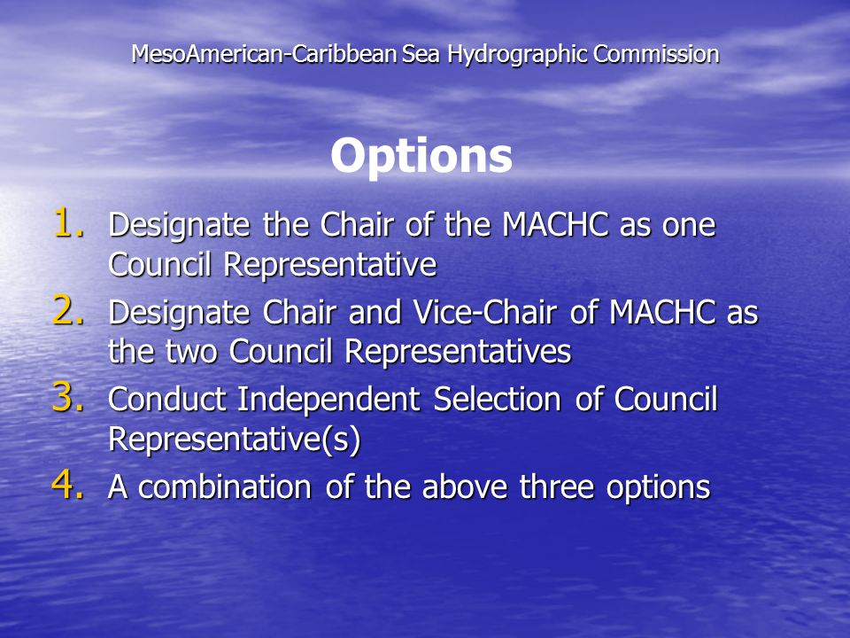 MesoAmerican-Caribbean Sea Hydrographic Commission 1. Designate the Chair of the MACHC as one Council Representative 2. Designate Chair and Vice-Chair