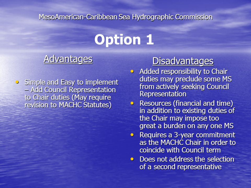 MesoAmerican-Caribbean Sea Hydrographic Commission Next Steps: Discuss Options in more detail Discuss Options in more detail Address any other concerns/issues Address any other concerns/issues Decide on the most appealing or appropriate selection process for MACHC Decide on the most appealing or appropriate selection process for MACHC Establish a small working group to draft step- by-step Rules/Procedures for the preferred approach Establish a small working group to draft step- by-step Rules/Procedures for the preferred approach Selection of Council Representative under Option 3