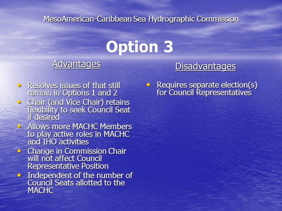 MesoAmerican-Caribbean Sea Hydrographic Commission Advantages Resolves issues of that still remain in Options 1 and 2 Resolves issues of that still remain in Options 1 and 2 Chair (and Vice Chair) retains flexibility to seek Council Seat if desired Chair (and Vice Chair) retains flexibility to seek Council Seat if desired Allows more MACHC Members to play active roles in MACHC and IHO activities Allows more MACHC Members to play active roles in MACHC and IHO activities Change in Commission Chair will not affect Council Representative Position Change in Commission Chair will not affect Council Representative Position Independent of the number of Council Seats allotted to the MACHC Independent of the number of Council Seats allotted to the MACHC Disadvantages Requires separate election(s) for Council Representatives Requires separate election(s) for Council Representatives Option 3