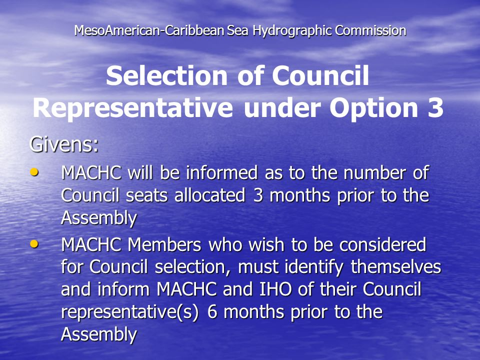 MesoAmerican-Caribbean Sea Hydrographic Commission Givens: MACHC will be informed as to the number of Council seats allocated 3 months prior to the Assembly MACHC will be informed as to the number of Council seats allocated 3 months prior to the Assembly MACHC Members who wish to be considered for Council selection, must identify themselves and inform MACHC and IHO of their Council representative(s) 6 months prior to the Assembly MACHC Members who wish to be considered for Council selection, must identify themselves and inform MACHC and IHO of their Council representative(s) 6 months prior to the Assembly Selection of Council Representative under Option 3