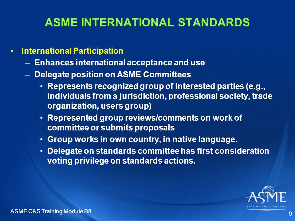 ASME C&S Training Module B8 9 ASME INTERNATIONAL STANDARDS International Participation –Enhances international acceptance and use –Delegate position o