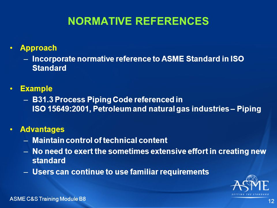 ASME C&S Training Module B8 12 NORMATIVE REFERENCES Approach –Incorporate normative reference to ASME Standard in ISO Standard Example –B31.3 Process