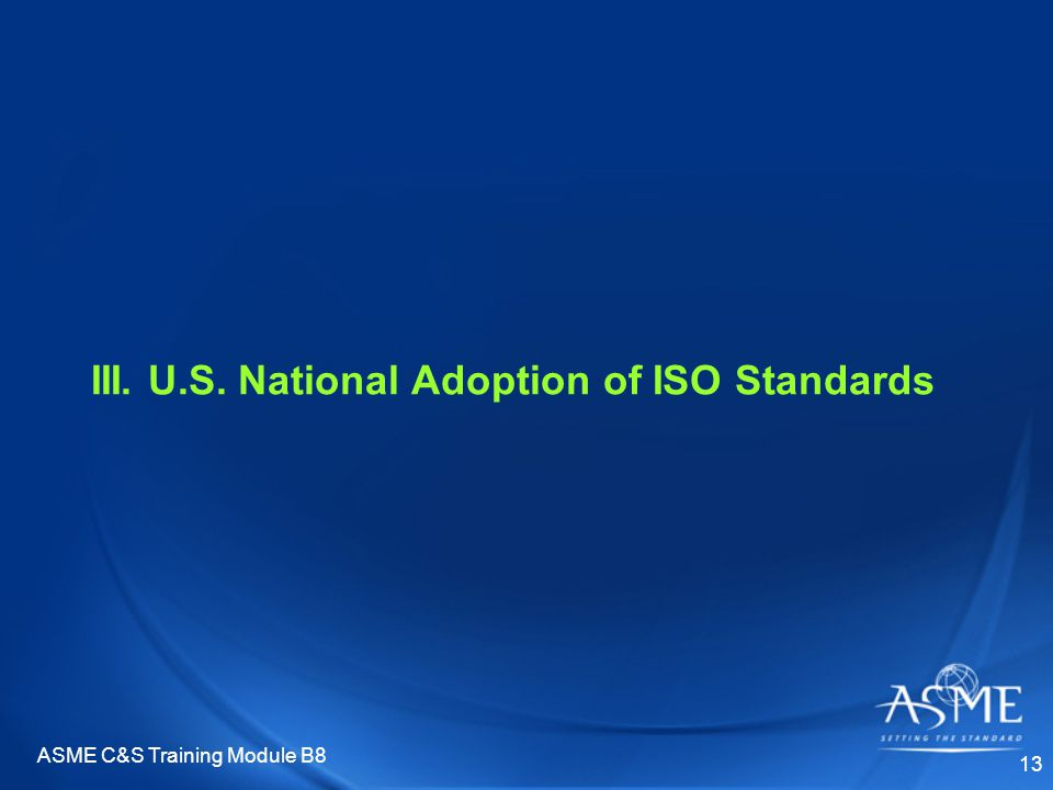 ASME C&S Training Module B8 13 III. U.S. National Adoption of ISO Standards