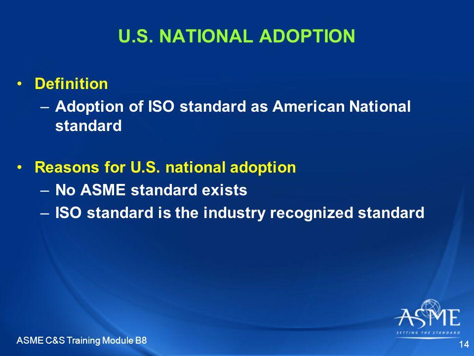 ASME C&S Training Module B8 14 U.S. NATIONAL ADOPTION Definition –Adoption of ISO standard as American National standard Reasons for U.S. national ado