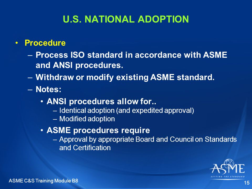 ASME C&S Training Module B8 15 U.S. NATIONAL ADOPTION Procedure –Process ISO standard in accordance with ASME and ANSI procedures. –Withdraw or modify