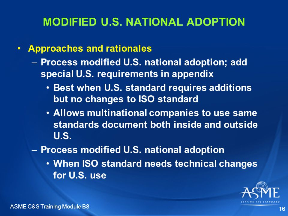 ASME C&S Training Module B8 16 MODIFIED U.S. NATIONAL ADOPTION Approaches and rationales –Process modified U.S. national adoption; add special U.S. re