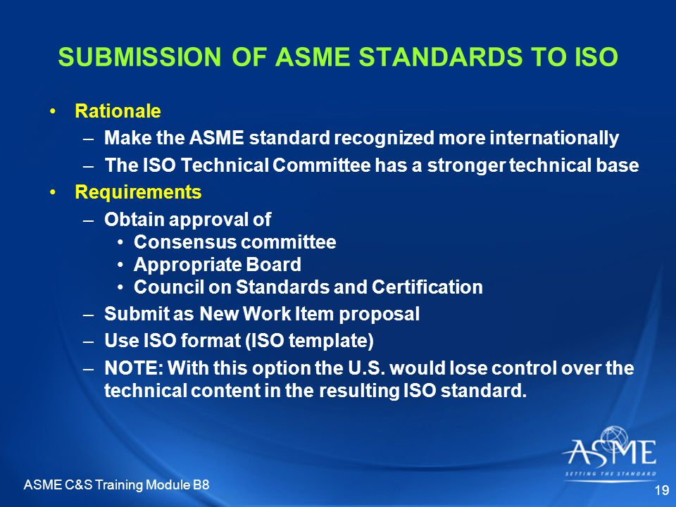 ASME C&S Training Module B8 19 SUBMISSION OF ASME STANDARDS TO ISO Rationale –Make the ASME standard recognized more internationally –The ISO Technica